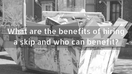 What are the benefits of hiring a skip and who can benefit