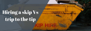 Hiring a skip Vs trip to the tip