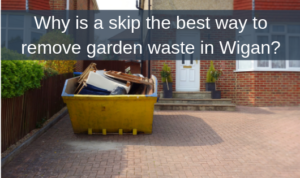 Why is a skip the best way to remove garden waste in Wigan?