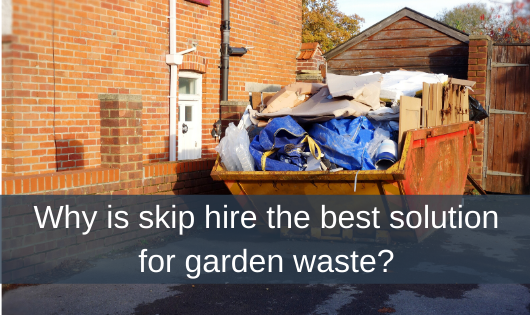Why is skip hire the best solution for garden waste?